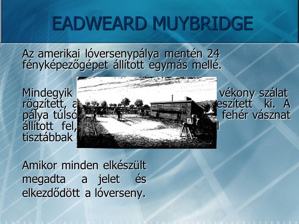 EADWEARD MUYBRIDGE Az amerikai lóversenypálya mentén 24 fényképezőgépet állított egymás mellé. Mindegyik fényképezőgép kioldójához vékony szálat rögzí