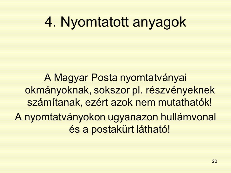20 4. Nyomtatott anyagok A Magyar Posta nyomtatványai okmányoknak, sokszor pl. részvényeknek számítanak, ezért azok nem mutathatók! A nyomtatványokon