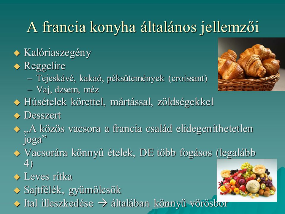 A francia konyha általános jellemzői  Kalóriaszegény  Reggelire –Tejeskávé, kakaó, péksütemények (croissant) –Vaj, dzsem, méz  Húsételek körettel,