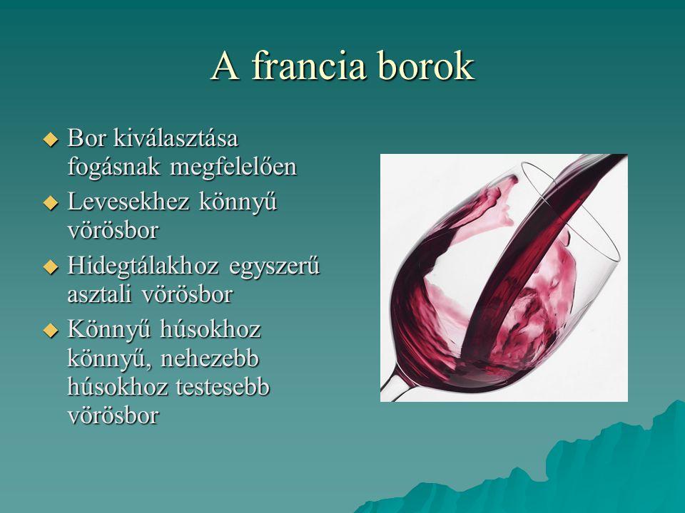 A francia borok  Bor kiválasztása fogásnak megfelelően  Levesekhez könnyű vörösbor  Hidegtálakhoz egyszerű asztali vörösbor  Könnyű húsokhoz könny