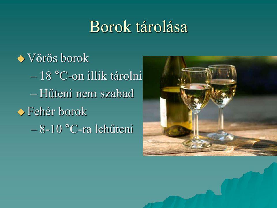 Borok tárolása  Vörös borok –18 °C-on illik tárolni –Hűteni nem szabad  Fehér borok –8-10 °C-ra lehűteni