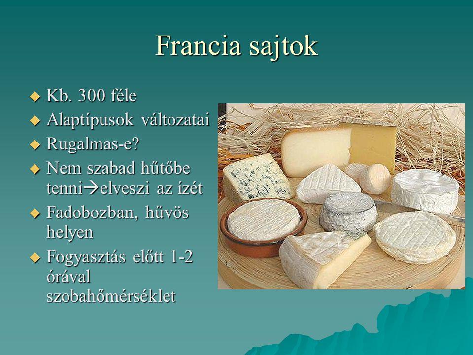 Francia sajtok  Kb. 300 féle  Alaptípusok változatai  Rugalmas-e?  Nem szabad hűtőbe tenni  elveszi az ízét  Fadobozban, hűvös helyen  Fogyaszt