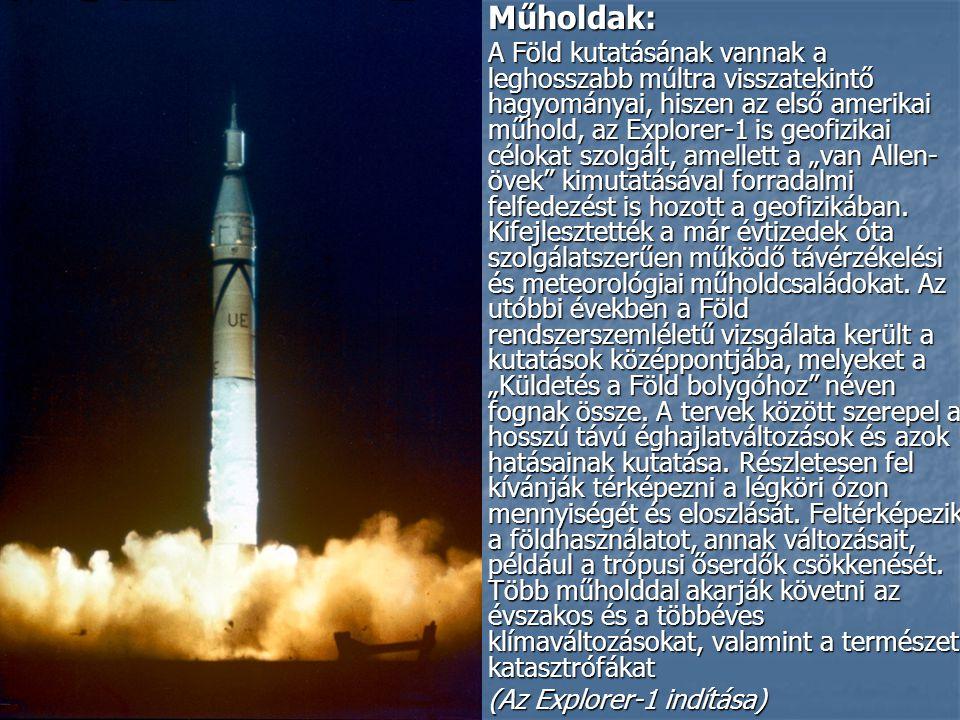 """Műholdak: Műholdak: A Föld kutatásának vannak a leghosszabb múltra visszatekintő hagyományai, hiszen az első amerikai műhold, az Explorer-1 is geofizikai célokat szolgált, amellett a """"van Allen- övek kimutatásával forradalmi felfedezést is hozott a geofizikában."""