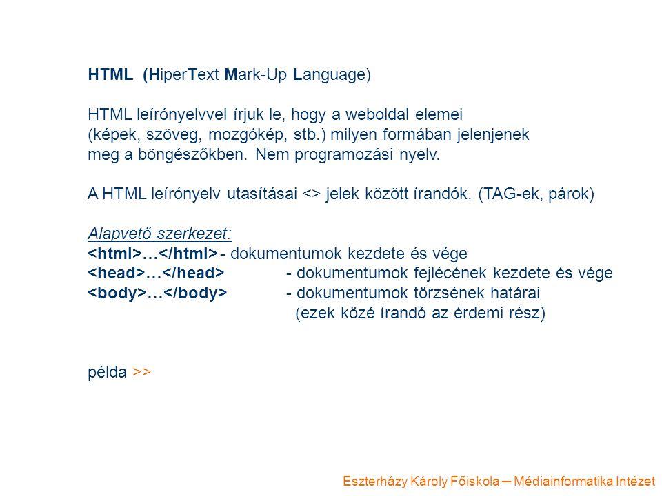 Eszterházy Károly Főiskola ─ Médiainformatika Intézet HTML (HiperText Mark-Up Language) HTML leírónyelvvel írjuk le, hogy a weboldal elemei (képek, szöveg, mozgókép, stb.) milyen formában jelenjenek meg a böngészőkben.