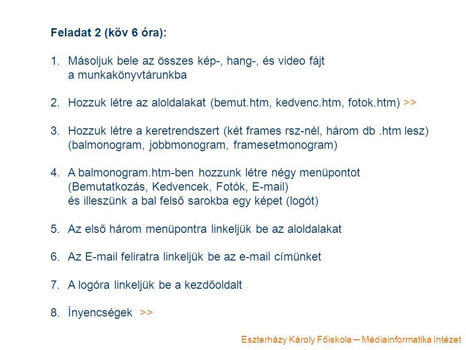 Eszterházy Károly Főiskola ─ Médiainformatika Intézet Feladat 2 (köv 6 óra): 1.Másoljuk bele az összes kép-, hang-, és video fájt a munkakönyvtárunkba 2.Hozzuk létre az aloldalakat (bemut.htm, kedvenc.htm, fotok.htm) >> 3.Hozzuk létre a keretrendszert (két frames rsz-nél, három db.htm lesz) (balmonogram, jobbmonogram, framesetmonogram) 4.A balmonogram.htm-ben hozzunk létre négy menüpontot (Bemutatkozás, Kedvencek, Fotók, E-mail) és illeszünk a bal felső sarokba egy képet (logót) 5.Az első három menüpontra linkeljük be az aloldalakat 6.Az E-mail feliratra linkeljük be az e-mail címünket 7.A logóra linkeljük be a kezdőoldalt 8.Ínyencségek >>