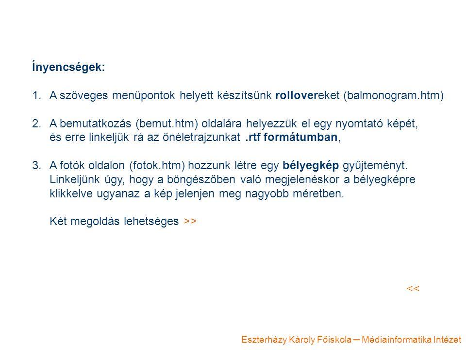 Eszterházy Károly Főiskola ─ Médiainformatika Intézet Ínyencségek: 1.A szöveges menüpontok helyett készítsünk rollovereket (balmonogram.htm) 2.A bemutatkozás (bemut.htm) oldalára helyezzük el egy nyomtató képét, és erre linkeljük rá az önéletrajzunkat.rtf formátumban, 3.A fotók oldalon (fotok.htm) hozzunk létre egy bélyegkép gyűjteményt.
