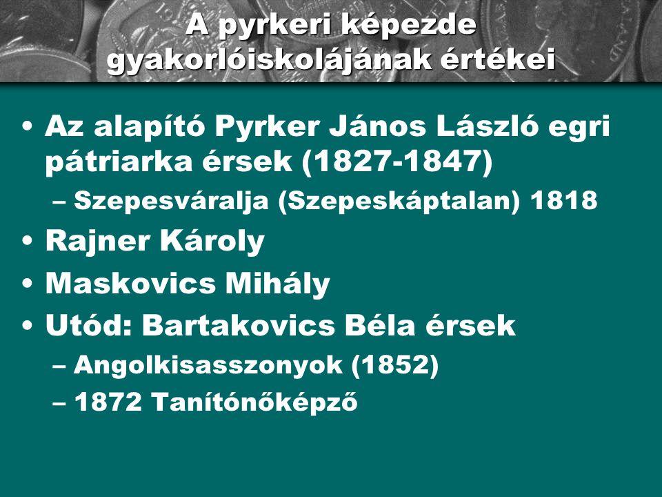 A pyrkeri képezde gyakorlóiskolájának értékei Az alapító Pyrker János László egri pátriarka érsek (1827-1847) –Szepesváralja (Szepeskáptalan) 1818 Raj