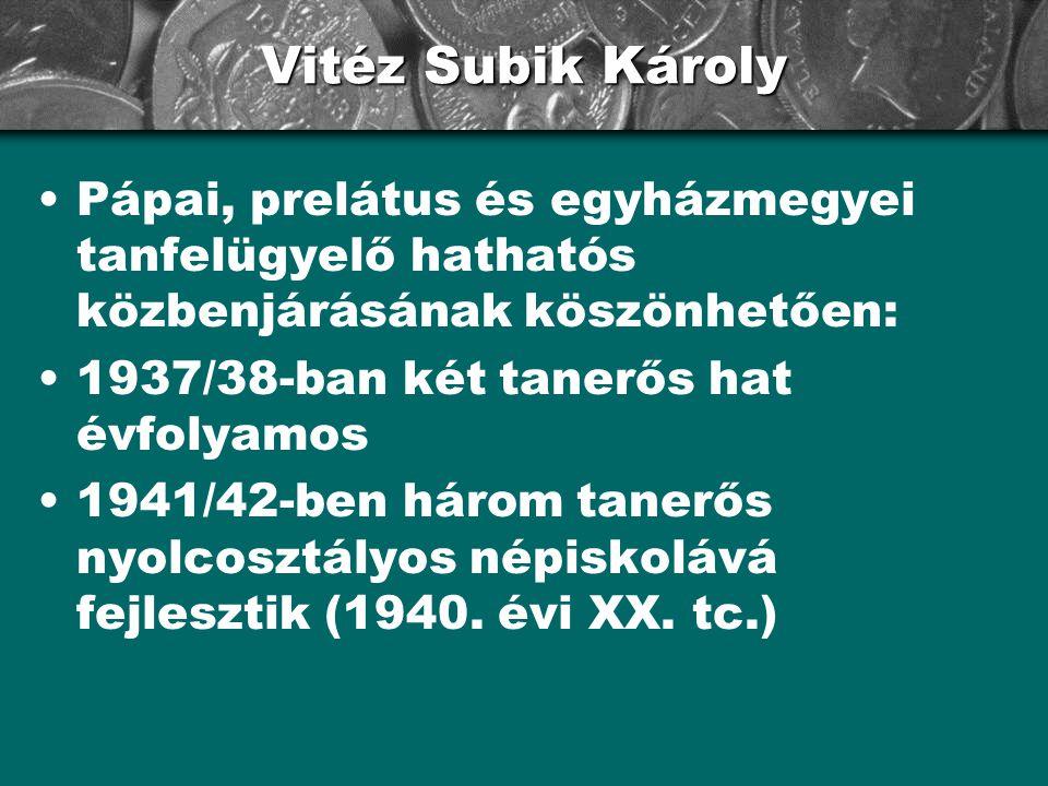 Vitéz Subik Károly Pápai, prelátus és egyházmegyei tanfelügyelő hathatós közbenjárásának köszönhetően: 1937/38-ban két tanerős hat évfolyamos 1941/42-