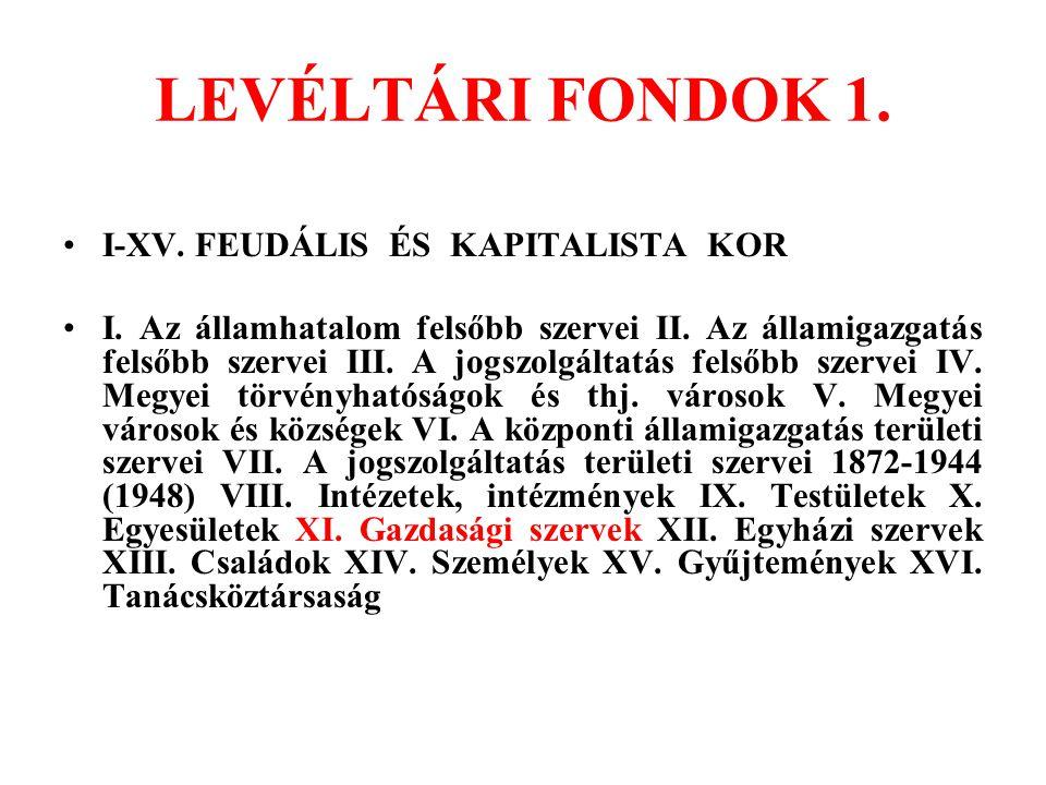 LEVÉLTÁRI FONDOK 1. I-XV. FEUDÁLIS ÉS KAPITALISTA KOR I. Az államhatalom felsőbb szervei II. Az államigazgatás felsőbb szervei III. A jogszolgáltatás