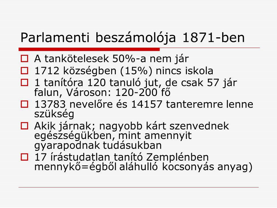 Parlamenti beszámolója 1871-ben  A tankötelesek 50%-a nem jár  1712 községben (15%) nincs iskola  1 tanítóra 120 tanuló jut, de csak 57 jár falun, Városon: 120-200 fő  13783 nevelőre és 14157 tanteremre lenne szükség  Akik járnak; nagyobb kárt szenvednek egészségükben, mint amennyit gyarapodnak tudásukban  17 írástudatlan tanító Zemplénben mennykő=égből aláhulló kocsonyás anyag)