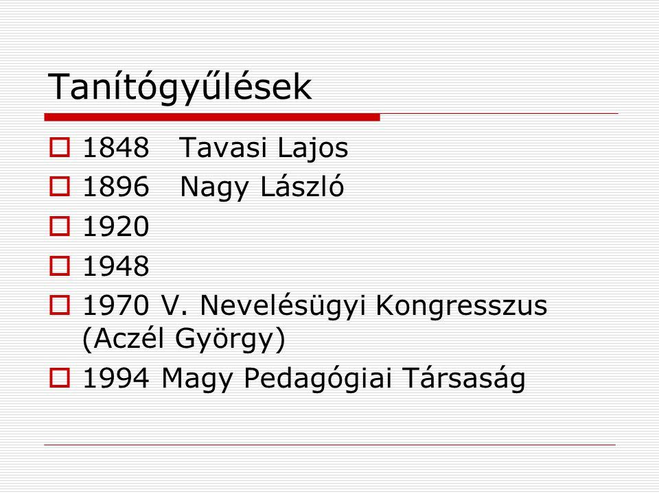 Tanítógyűlések  1848Tavasi Lajos  1896Nagy László  1920  1948  1970 V.