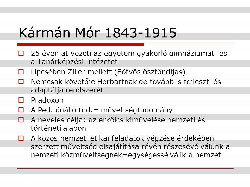 Kármán Mór 1843-1915  25 éven át vezeti az egyetem gyakorló gimnáziumát és a Tanárképzési Intézetet  Lipcsében Ziller mellett (Eötvös ösztöndíjas)  Nemcsak követője Herbartnak de tovább is fejleszti és adaptálja rendszerét  Pradoxon  A Ped.