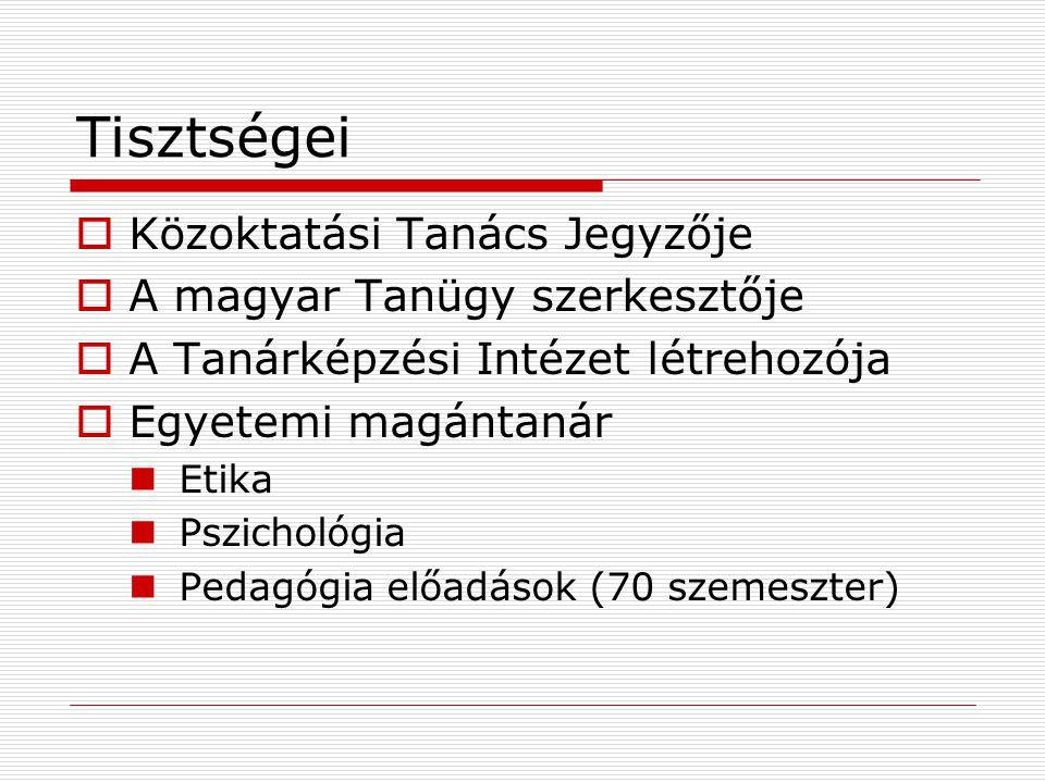 Tisztségei  Közoktatási Tanács Jegyzője  A magyar Tanügy szerkesztője  A Tanárképzési Intézet létrehozója  Egyetemi magántanár Etika Pszichológia Pedagógia előadások (70 szemeszter)
