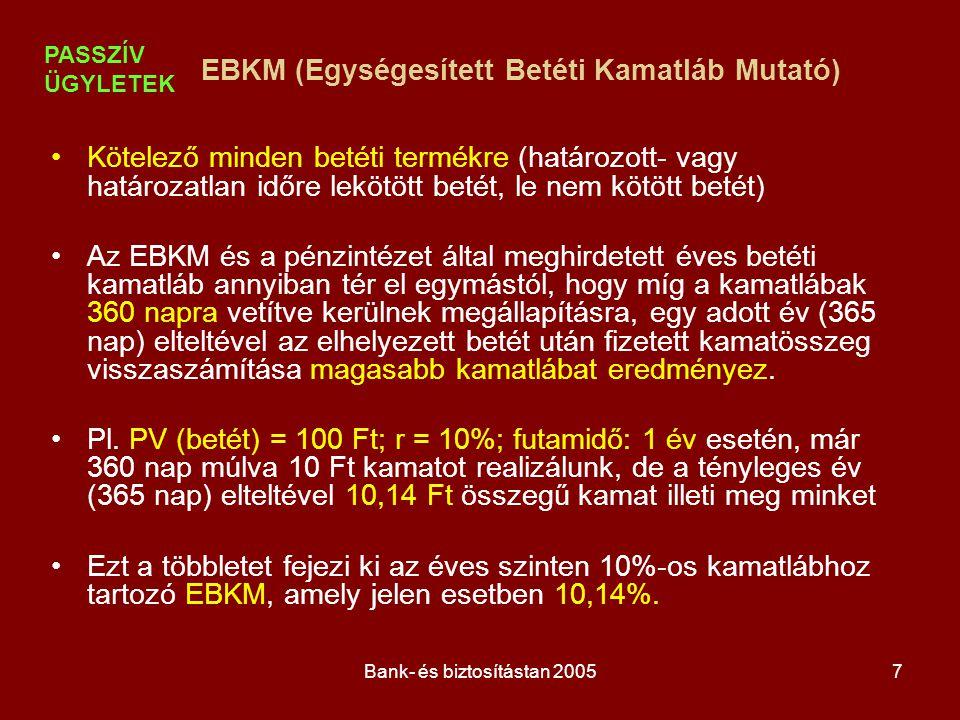 Bank- és biztosítástan 20058 EBKM (betét IRR-je) n D i + I i D =  ——— i=1 1+ r x (t i / 365) Kamatszámítás Módszer neveÉv napjainak számaHónap napjainak száma Német36030 Francia360Naptári Angol365Naptári D : elhelyezett betét (deposit - PV) D i : i-dik kifizetéskor visszafizetett betét I i : az i-dik kifizetéskor kifizetett kamat r : EBKM t i: a betételhelyezés napjától az i-dik kifizetésig hátralévő napok száma PASSZÍV ÜGYLETEK