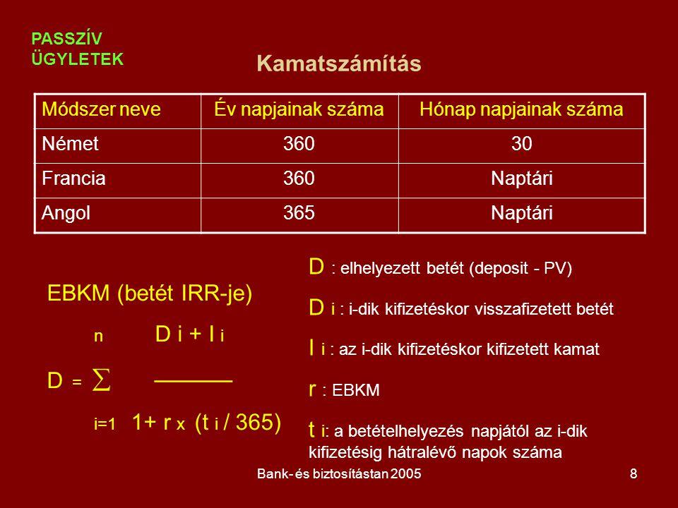 Bank- és biztosítástan 20058 EBKM (betét IRR-je) n D i + I i D =  ——— i=1 1+ r x (t i / 365) Kamatszámítás Módszer neveÉv napjainak számaHónap napjai