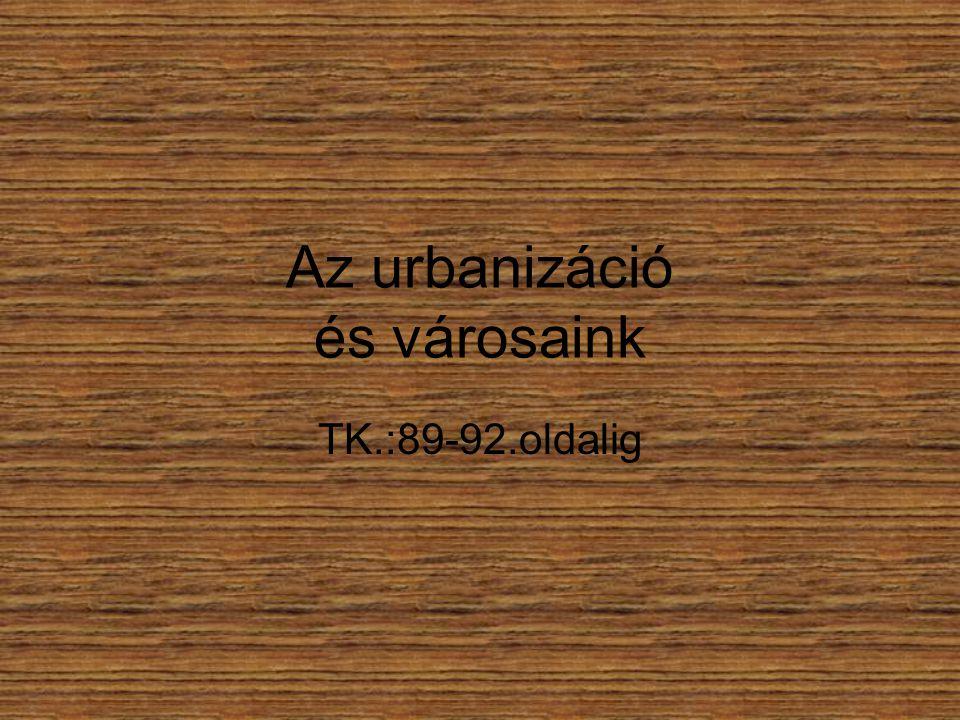 Az urbanizáció és városaink TK.:89-92.oldalig