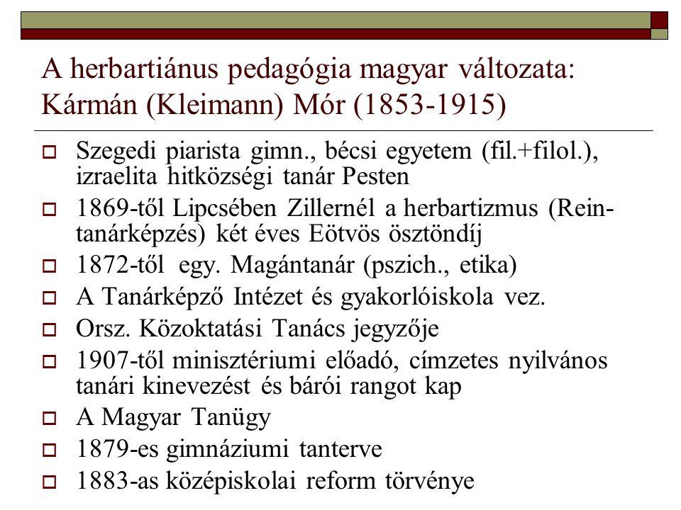 A herbartiánus pedagógia magyar változata: Kármán (Kleimann) Mór (1853-1915)  Szegedi piarista gimn., bécsi egyetem (fil.+filol.), izraelita hitközsé