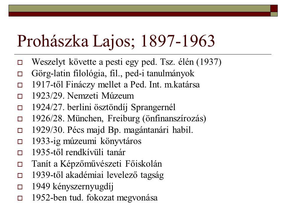 Prohászka Lajos; 1897-1963  Weszelyt követte a pesti egy ped. Tsz. élén (1937)  Görg-latin filológia, fil., ped-i tanulmányok  1917-től Fináczy mel