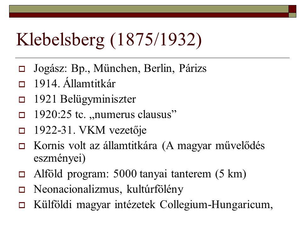 """Klebelsberg (1875/1932)  Jogász: Bp., München, Berlin, Párizs  1914. Államtitkár  1921 Belügyminiszter  1920:25 tc. """"numerus clausus""""  1922-31. V"""