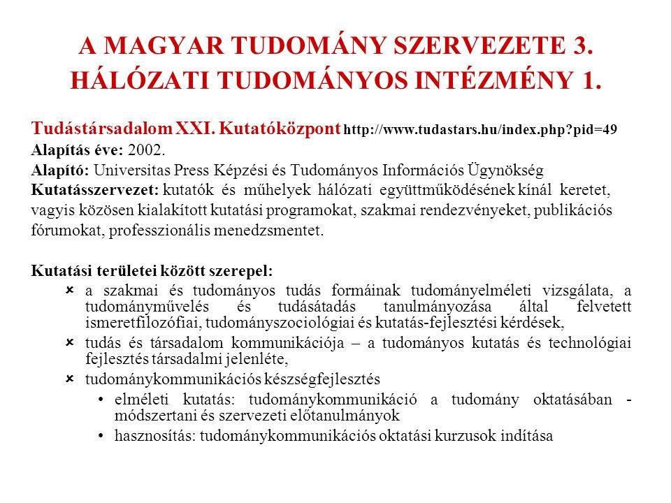 A MAGYAR TUDOMÁNY SZERVEZETE 3. HÁLÓZATI TUDOMÁNYOS INTÉZMÉNY 1. Tudástársadalom XXI. Kutatóközpont http://www.tudastars.hu/index.php?pid=49 Alapítás