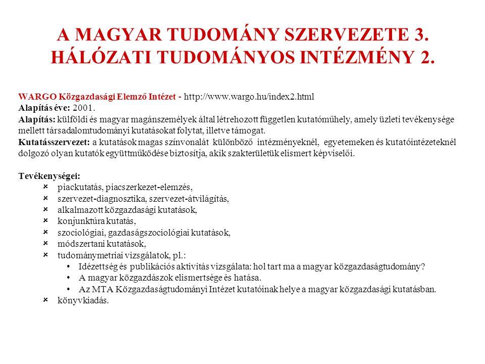 A MAGYAR TUDOMÁNY SZERVEZETE 3. HÁLÓZATI TUDOMÁNYOS INTÉZMÉNY 2. WARGO Közgazdasági Elemző Intézet - http://www.wargo.hu/index2.html Alapítás éve: 200