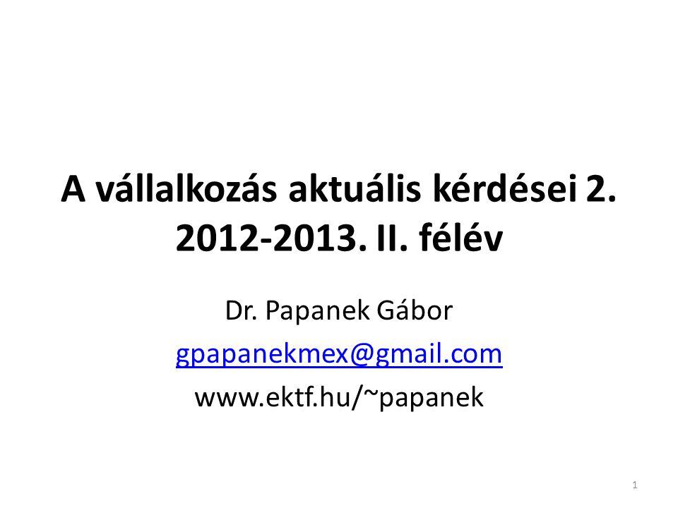 A vállalkozás aktuális kérdései 2. 2012-2013. II. félév Dr. Papanek Gábor gpapanekmex@gmail.com www.ektf.hu/~papanek 1