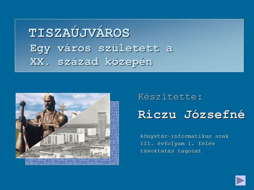 Készítette: Riczu Józsefné TISZAÚJVÁROS Egy város született a XX.