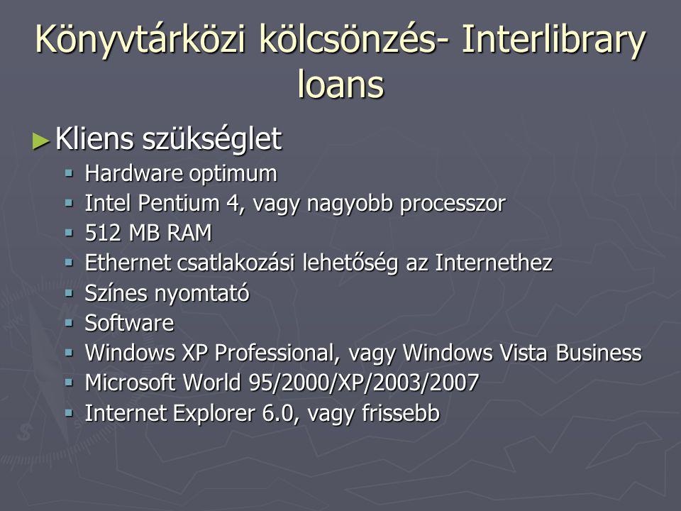 Könyvtárközi kölcsönzés- Interlibrary loans ► Kliens szükséglet  Hardware optimum  Intel Pentium 4, vagy nagyobb processzor  512 MB RAM  Ethernet csatlakozási lehetőség az Internethez  Színes nyomtató  Software  Windows XP Professional, vagy Windows Vista Business  Microsoft World 95/2000/XP/2003/2007  Internet Explorer 6.0, vagy frissebb