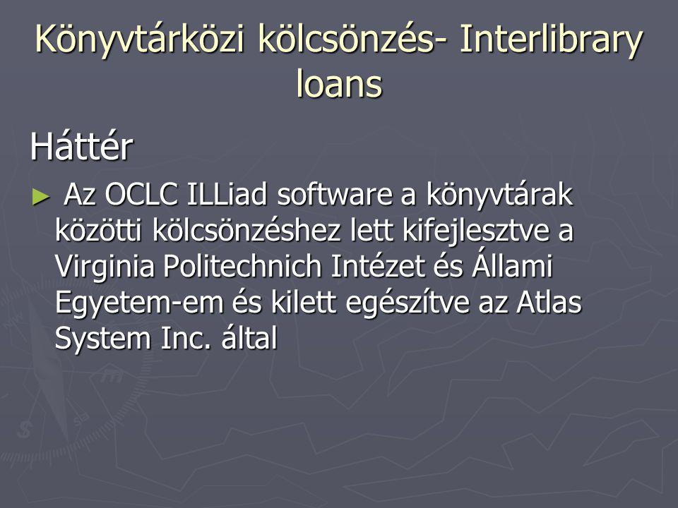 Könyvtárközi kölcsönzés- Interlibrary loans Háttér ► Az OCLC ILLiad software a könyvtárak közötti kölcsönzéshez lett kifejlesztve a Virginia Politechnich Intézet és Állami Egyetem-em és kilett egészítve az Atlas System Inc.