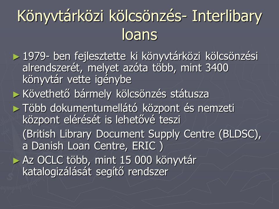Könyvtárközi kölcsönzés- Interlibary loans ► 1979- ben fejlesztette ki könyvtárközi kölcsönzési alrendszerét, melyet azóta több, mint 3400 könyvtár vette igénybe ► Követhető bármely kölcsönzés státusza ► Több dokumentumellátó központ és nemzeti központ elérését is lehetővé teszi (British Library Document Supply Centre (BLDSC), a Danish Loan Centre, ERIC ) ► Az OCLC több, mint 15 000 könyvtár katalogizálását segítő rendszer