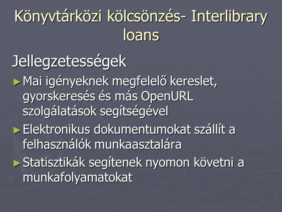 Könyvtárközi kölcsönzés- Interlibrary loans Jellegzetességek ► Mai igényeknek megfelelő kereslet, gyorskeresés és más OpenURL szolgálatások segítségév