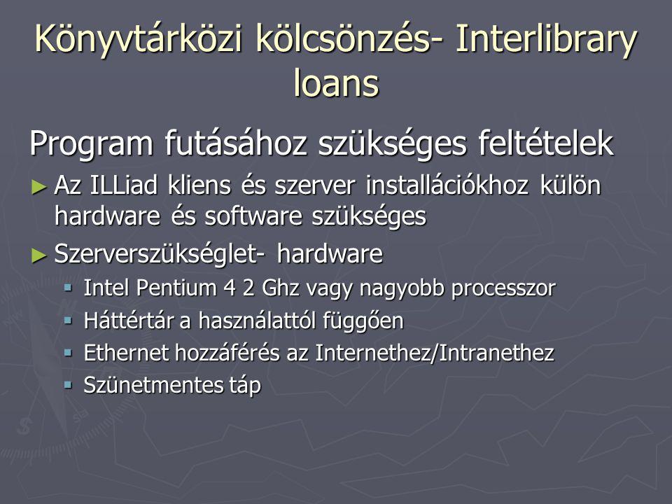 Könyvtárközi kölcsönzés- Interlibrary loans Program futásához szükséges feltételek ► Az ILLiad kliens és szerver installációkhoz külön hardware és software szükséges ► Szerverszükséglet- hardware  Intel Pentium 4 2 Ghz vagy nagyobb processzor  Háttértár a használattól függően  Ethernet hozzáférés az Internethez/Intranethez  Szünetmentes táp