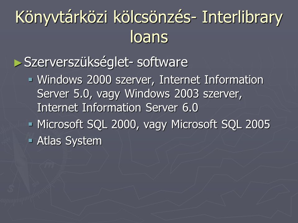 Könyvtárközi kölcsönzés- Interlibrary loans ► Szerverszükséglet- software  Windows 2000 szerver, Internet Information Server 5.0, vagy Windows 2003 szerver, Internet Information Server 6.0  Microsoft SQL 2000, vagy Microsoft SQL 2005  Atlas System