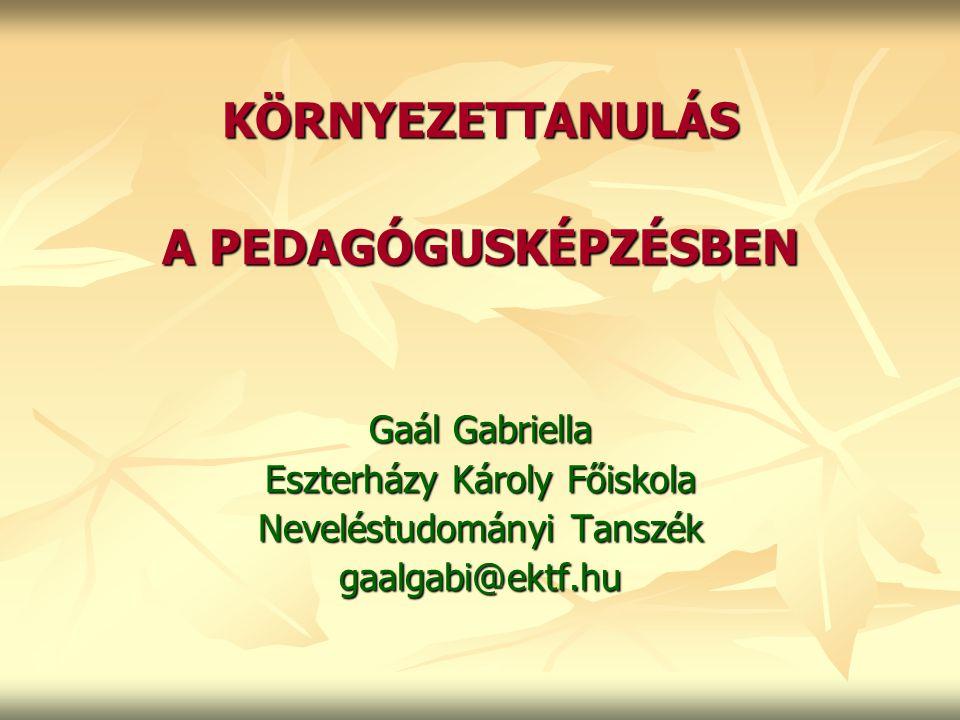 KÖRNYEZETTANULÁS A PEDAGÓGUSKÉPZÉSBEN Gaál Gabriella Eszterházy Károly Főiskola Neveléstudományi Tanszék gaalgabi@ektf.hu