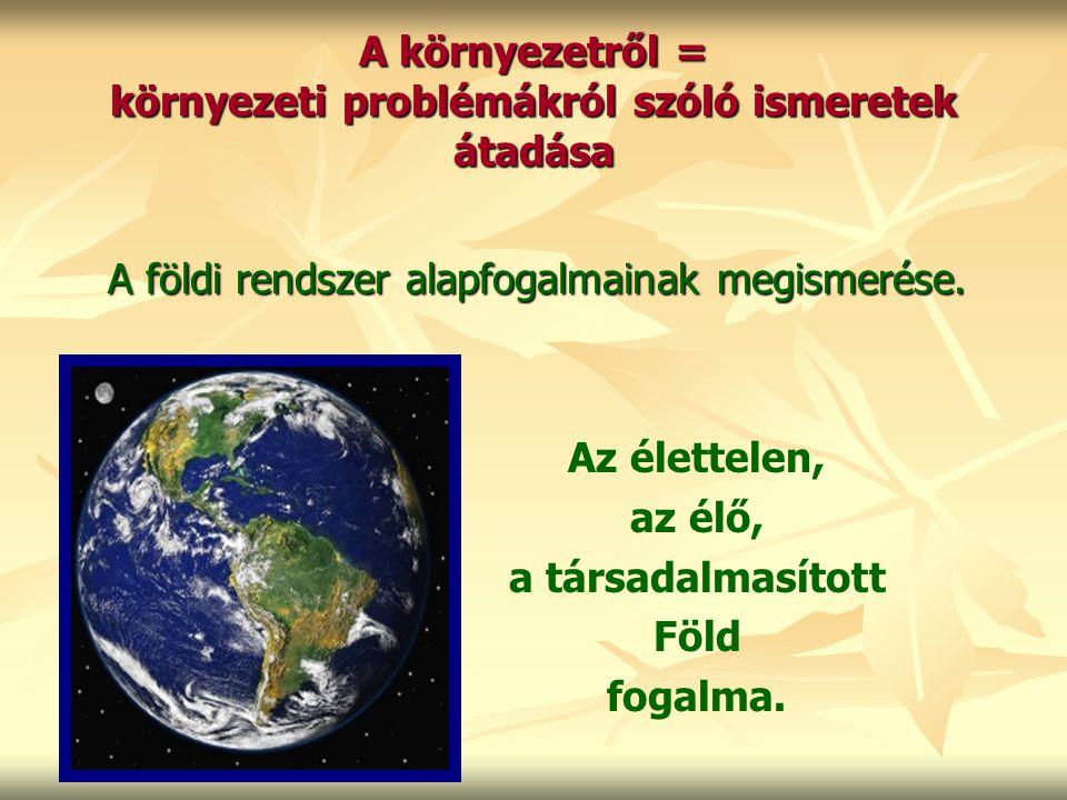 A környezetről = környezeti problémákról szóló ismeretek átadása A földi rendszer alapfogalmainak megismerése. Az élettelen, az élő, a társadalmasítot