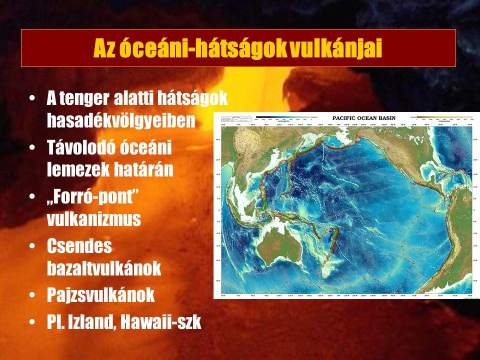 """Az óceáni-hátságok vulkánjai A tenger alatti hátságok hasadékvölgyeiben Távolodó óceáni lemezek határán """"Forró-pont"""" vulkanizmus Csendes bazaltvulkáno"""