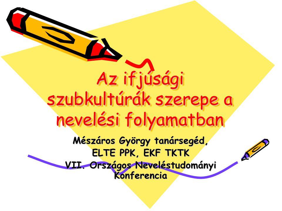 Az ifjúsági szubkultúrák szerepe a nevelési folyamatban Mészáros György tanársegéd, ELTE PPK, EKF TKTK VII. Országos Neveléstudományi Konferencia
