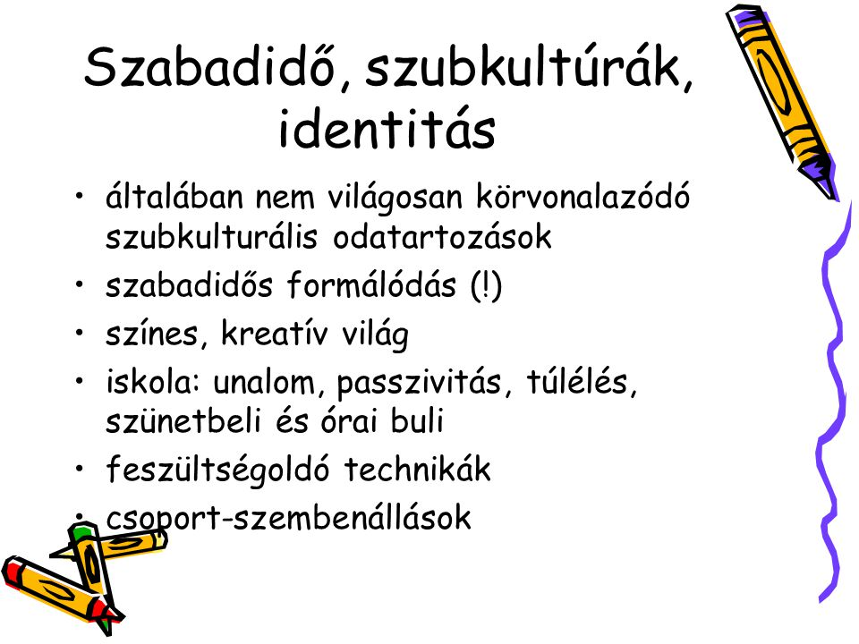 Szabadidő, szubkultúrák, identitás általában nem világosan körvonalazódó szubkulturális odatartozások szabadidős formálódás (!) színes, kreatív világ