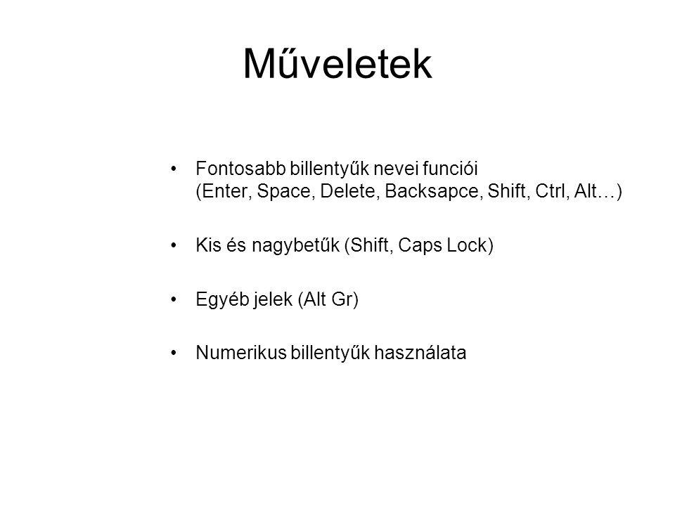 Műveletek Fontosabb billentyűk nevei funciói (Enter, Space, Delete, Backsapce, Shift, Ctrl, Alt…) Kis és nagybetűk (Shift, Caps Lock) Egyéb jelek (Alt