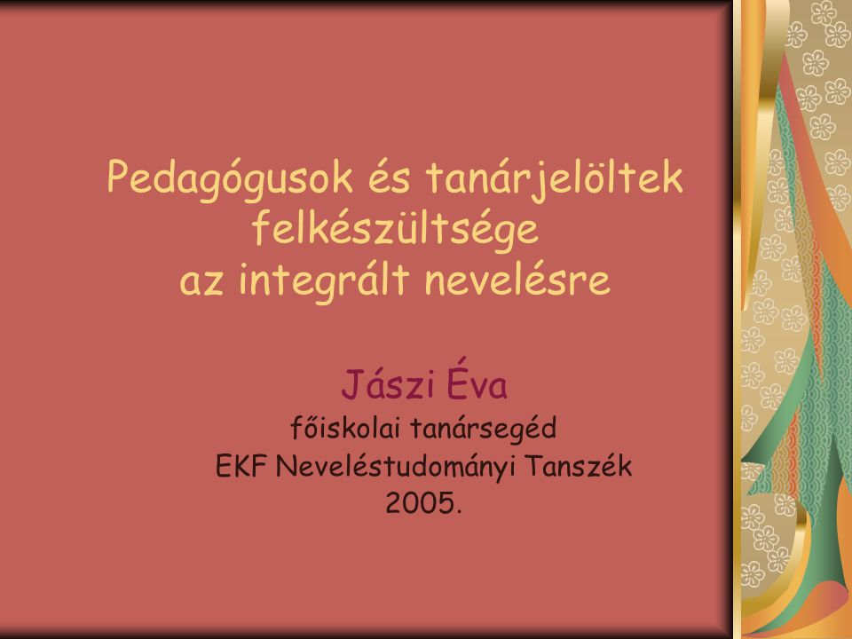 Jászi Éva: Pedagógusok és tanárjelöltek felkészültsége az integrált nevelésre Az integráció, mint pedagógiai feladat, elméleti és gyakorlati kérdések A kérdőíves vizsgálat eredményei – tanárjelöltek és pedagógusok véleménye az együttnevelésről