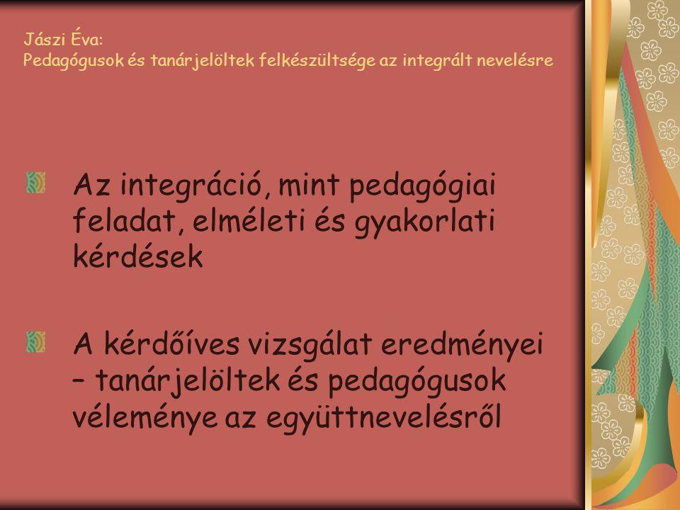 Jászi Éva: Pedagógusok és tanárjelöltek felkészültsége az integrált nevelésre Az integráció, mint pedagógiai feladat, elméleti és gyakorlati kérdések