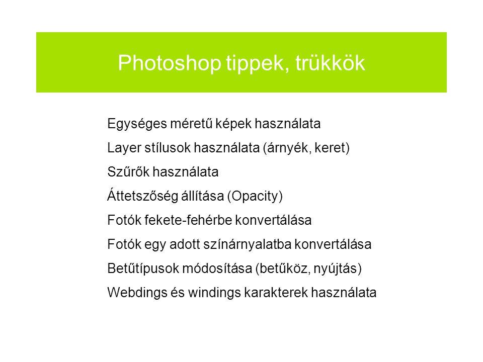 Photoshop tippek, trükkök Egységes méretű képek használata Layer stílusok használata (árnyék, keret) Szűrők használata Áttetszőség állítása (Opacity) Fotók fekete-fehérbe konvertálása Fotók egy adott színárnyalatba konvertálása Betűtípusok módosítása (betűköz, nyújtás) Webdings és windings karakterek használata