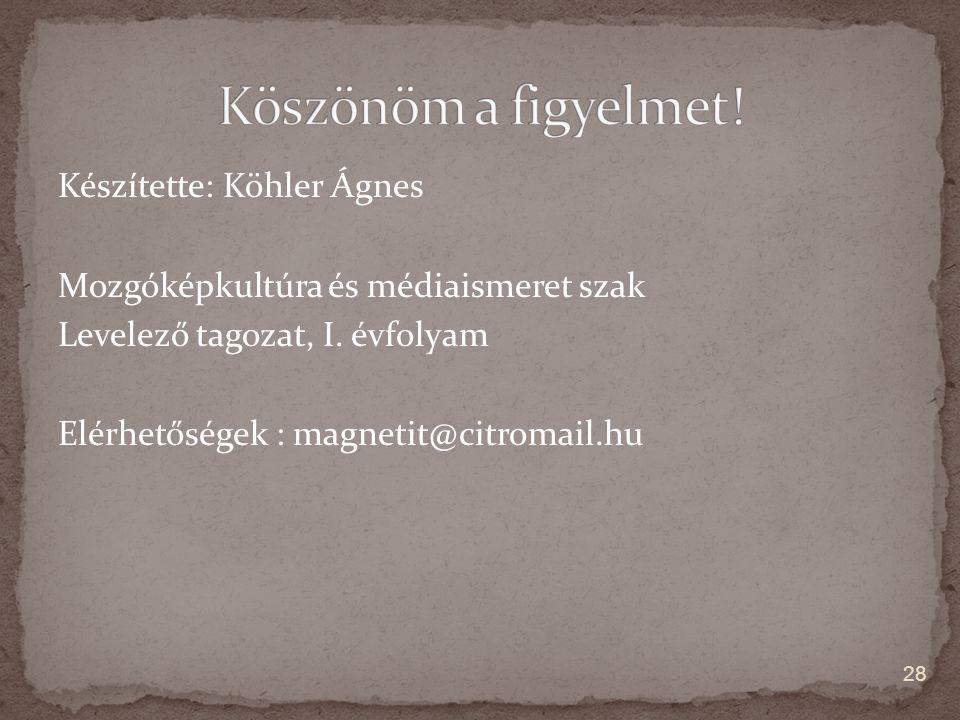 Készítette: Köhler Ágnes Mozgóképkultúra és médiaismeret szak Levelező tagozat, I. évfolyam Elérhetőségek : magnetit@citromail.hu 28