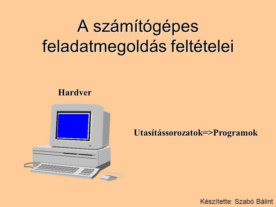 A számítógépes feladatmegoldás feltételei HardverUtasítássorozatok=>Programok Készítette: Szabó Bálint