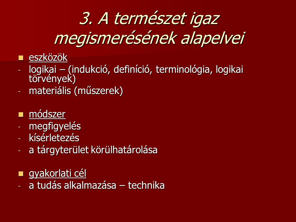 3. A természet igaz megismerésének alapelvei eszközök eszközök - logikai – (indukció, definíció, terminológia, logikai törvények) - materiális (műszer