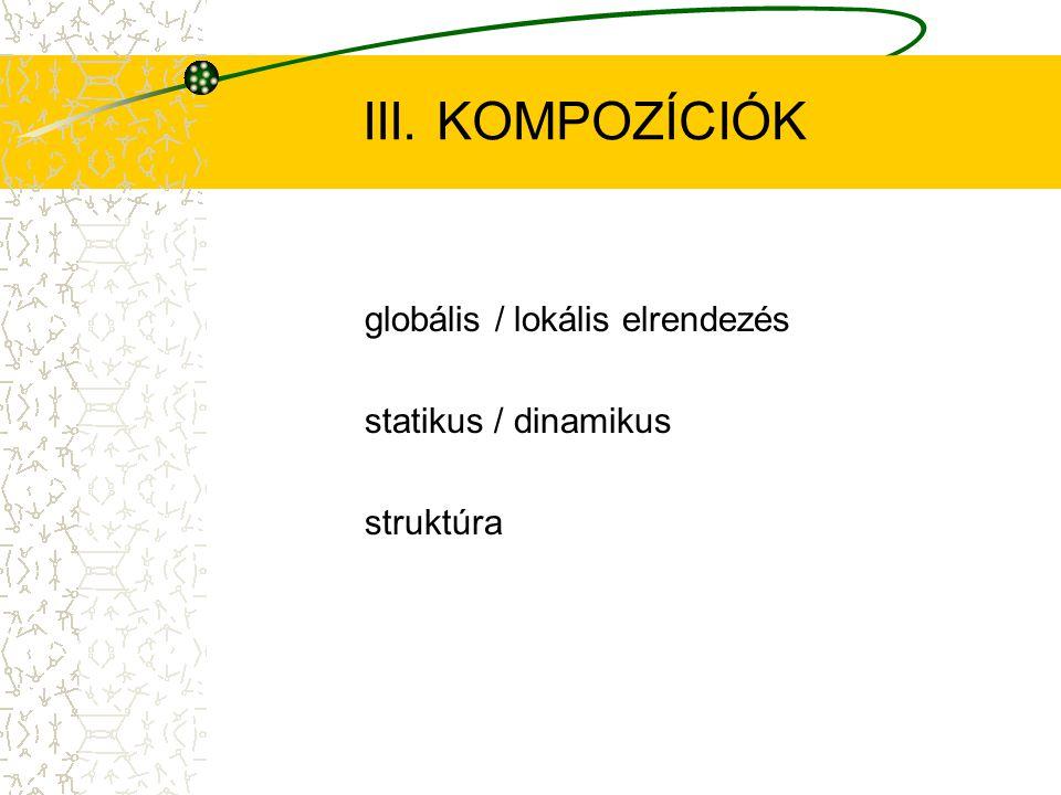 III. KOMPOZÍCIÓK globális / lokális elrendezés statikus / dinamikus struktúra