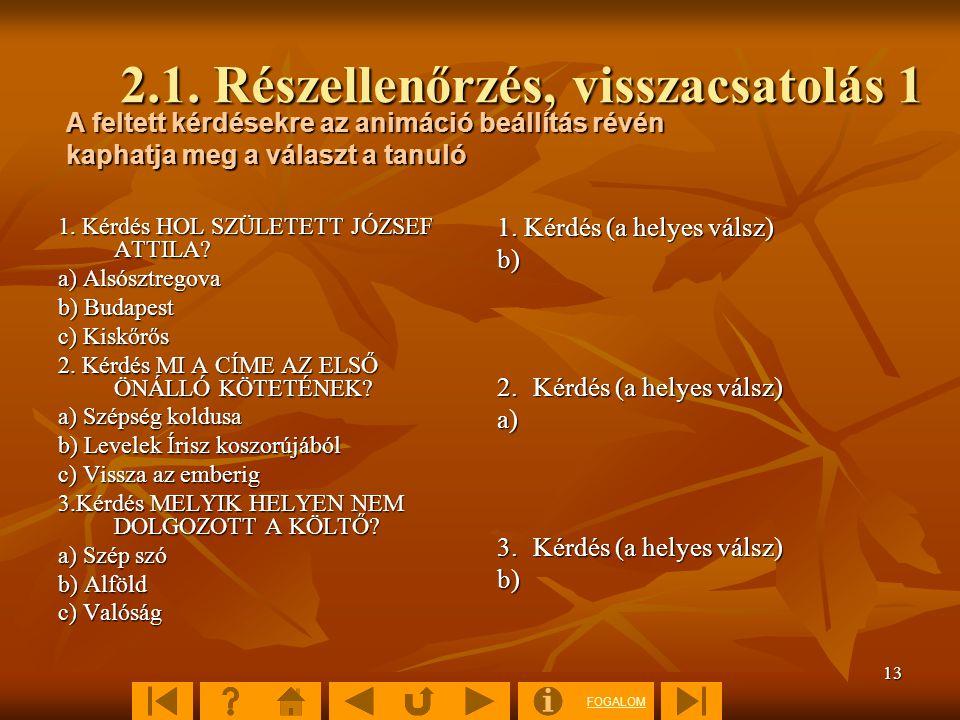 FOGALOM 13 2.1. Részellenőrzés, visszacsatolás 1 1. Kérdés HOL SZÜLETETT JÓZSEF ATTILA? a) Alsósztregova b) Budapest c) Kiskőrős 2. Kérdés MI A CÍME A