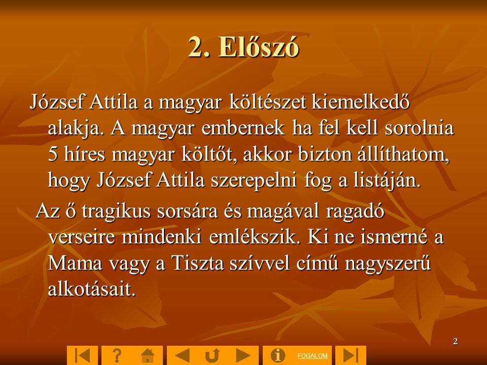 FOGALOM 2 2. Előszó József Attila a magyar költészet kiemelkedő alakja. A magyar embernek ha fel kell sorolnia 5 híres magyar költőt, akkor bizton áll