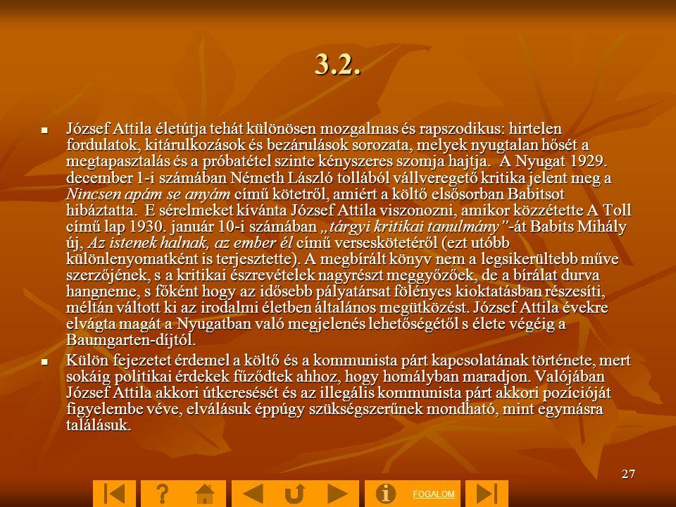 FOGALOM 27 3.2. József Attila életútja tehát különösen mozgalmas és rapszodikus: hirtelen fordulatok, kitárulkozások és bezárulások sorozata, melyek n