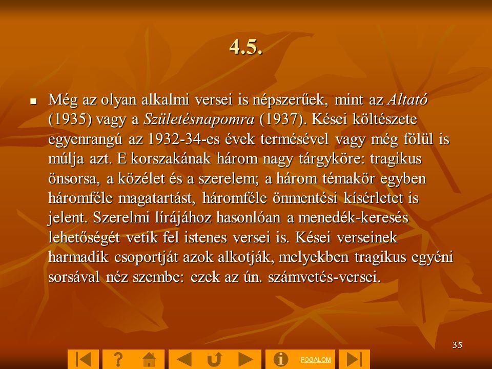 FOGALOM 35 4.5. Még az olyan alkalmi versei is népszerűek, mint az Altató (1935) vagy a Születésnapomra (1937). Kései költészete egyenrangú az 1932-34